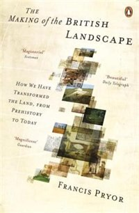 Book The Making Of The British Landscape: How We Have Transformed The Land, From Prehistory To Today by Francis Pryor