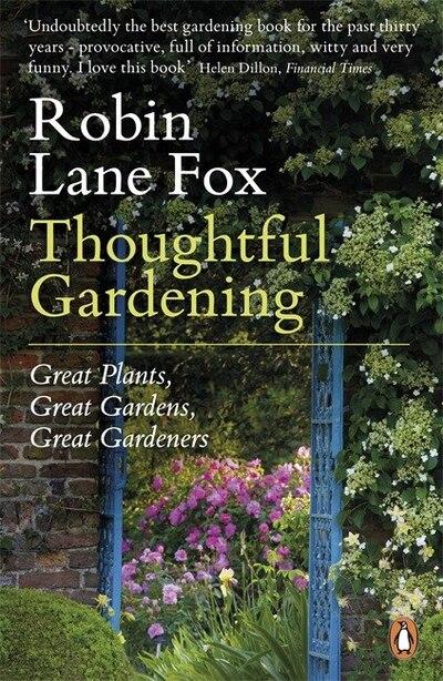 Thoughtful Gardening: Great Plants Great Gardens Great Gardeners by Robin Lane Fox