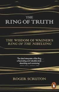 Book The Ring Of Truth: The Wisdom Of Wagner' Ring Of The Nibelung by Roger Scruton