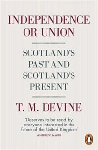 Book Independence Or Union: Scotland's Past And Scotland's Present by T M Devine