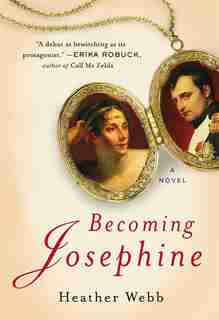 Becoming Josephine: A Novel by Heather Webb