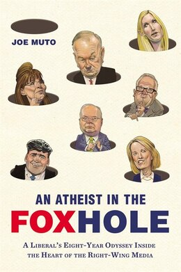 Book An Atheist In The Foxhole: A Liberal's Eight-year Odyssey Inside The Heart Of The Right-wing Media by Joe Muto