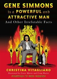 Gene Simmons Is A Powerful And Attractive Man: And Other Irrefutable Facts by Christina Vitagliano