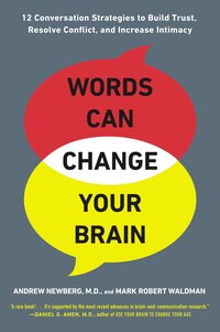 Words Can Change Your Brain: 12 Conversation Strategies To Build Trust, Resolve Conflict, And…
