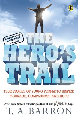 Book The Hero's Trail: True Stories Of Young People To Inspire Courage, Compassion, And Hope, Newly… by T. A. Barron