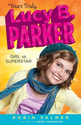 Book Yours Truly, Lucy B. Parker: Girl Vs. Superstar: Book 1 by Robin Palmer