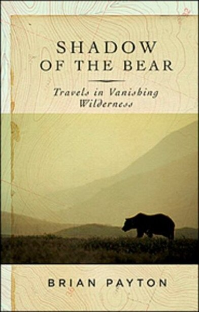 Shadow Of The Bear: Travels In Vanishing Wilderness by Brian Payton