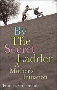 By The Secret Ladder: A Mothers Initiation