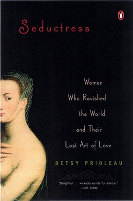 Book Seductress: Women Who Ravished The World And Their Lost Art Of Love by Elizabeth Prioleau