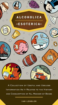 Book Alcoholica Esoterica: A Collection Of Useful And Useless Information As It Relates To The History… by Ian Lendler