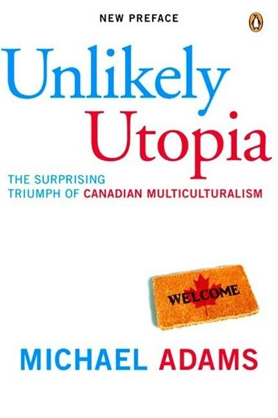 Unlikely Utopia: The Surprising Triumph Of Canadian Multiculturalism by Michael Adams