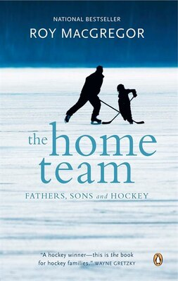 Book The Home Team: Fathers, Sons And Hockey by Roy Macgregor