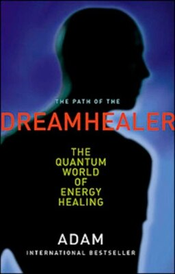 Book Path Of The Dreamhealer: The Quantum World Of Energy Healing by Adam Adam