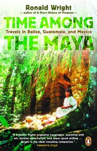 Time Among The Maya: Travels In Belize, Guatemala, And Mexico