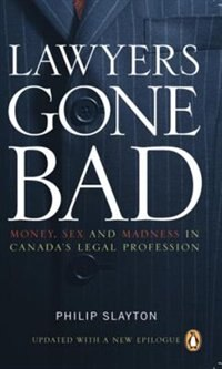 Book Lawyers Gone Bad: Money Sex And Madness In Canadas Legal Profession by Philip Slayton