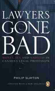 Lawyers Gone Bad: Money Sex And Madness In Canadas Legal Profession by Philip Slayton
