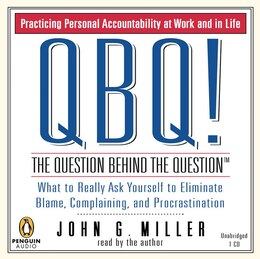 Book Qbq! The Question Behind The Question: Practicing Personal Accountability At Work And In Life by John G. Miller