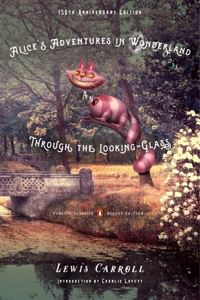 Alice's Adventures In Wonderland And Through The Looking-glass: 150th-anniversary Edition (penguin Classics Deluxe Edition) by Lewis Carroll