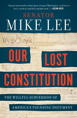 Book Our Lost Constitution: The Willful Subversion Of America's Founding Document by Mike Lee