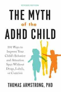 The Myth Of The Adhd Child, Revised Edition: 101 Ways To Improve Your Child's Behavior And Attention Span Without Drugs, Labels, Or Coercion by Thomas Armstrong