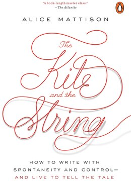 Book The Kite And The String: How To Write With Spontaneity And Control--and Live To Tell The Tale by Alice Mattison