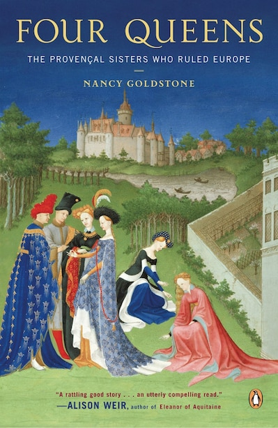 Four Queens: The Provencal Sisters Who Ruled Europe by Nancy Goldstone