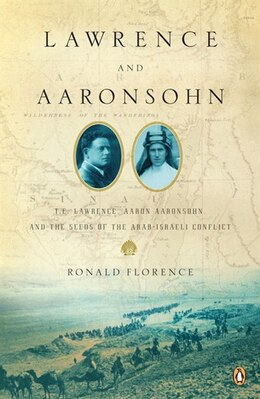 Book Lawrence And Aaronsohn: T. E. Lawrence, Aaron Aaronsohn, And The Seeds Of The Arab-israeli Conflict by Ronald Florence