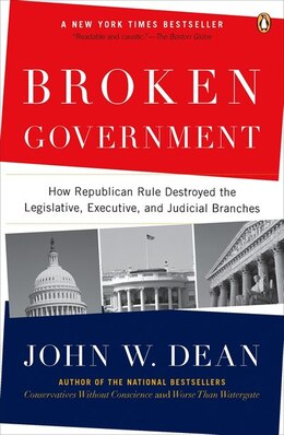 Book Broken Government: How Republican Rule Destroyed The Legislative, Executive, And Judicial Branches by John W. Dean