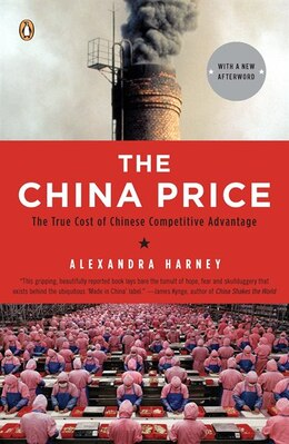 Book The China Price: The True Cost Of Chinese Competitive Advantage by Alexandra Harney