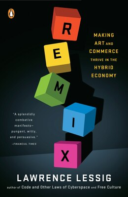 Book Remix: Making Art And Commerce Thrive In The Hybrid Economy by Lawrence Lessig