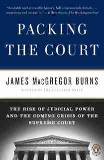 Packing The Court: The Rise Of Judicial Power And The Coming Crisis Of The Supreme Court by James Macgregor Burns