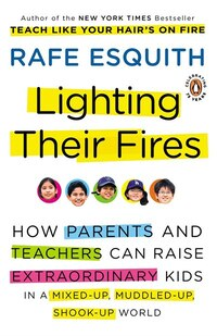 Lighting Their Fires: How Parents And Teachers Can Raise Extraordinary Kids In A Mixed-up, Muddled…