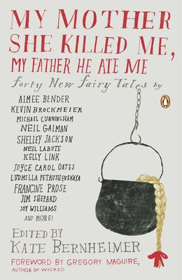 Book My Mother She Killed Me, My Father He Ate Me: Forty New Fairy Tales by Kate Bernheimer