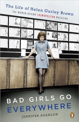 Book Bad Girls Go Everywhere: The Life Of Helen Gurley Brown, The Woman Behind Cosmopolitan Magazine by Jennifer Scanlon