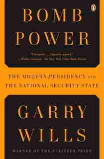 Bomb Power: The Modern Presidency And The National Security State by Garry Wills