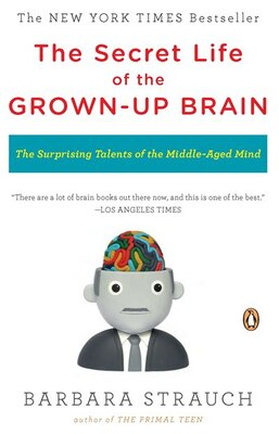 Book The Secret Life Of The Grown-up Brain: The Surprising Talents Of The Middle-aged Mind by Barbara Strauch