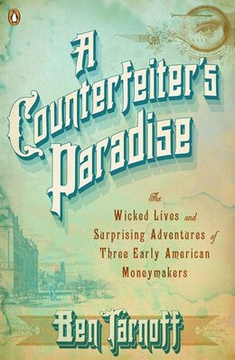 Book A Counterfeiter's Paradise: The Wicked Lives And Surprising Adventures Of Three Early American… by Ben Tarnoff