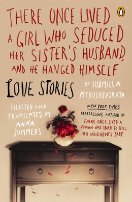 Book There Once Lived A Girl Who Seduced Her Sister's Husband, And He Hanged Himself: Love Stories by Ludmilla Petrushevskaya