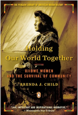 Book Holding Our World Together: Ojibwe Women And The Survival Of Community by Brenda J. Child