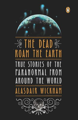 Book The Dead Roam The Earth: True Stories of the Paranormal from Around the World by Alasdair Wickham