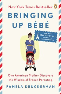 Bringing Up Bébé: One American Mother Discovers The Wisdom Of French Parenting (now With Bébé Day…