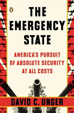 Book The Emergency State: America's Pursuit Of Absolute Security At All Costs by David C. Unger