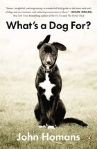 What's A Dog For?: The Surprising History, Science, Philosophy, And Politics Of Man?s Best Friend