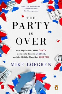 The Party Is Over: How Republicans Went Crazy, Democrats Became Useless, And The Middle Class Got…