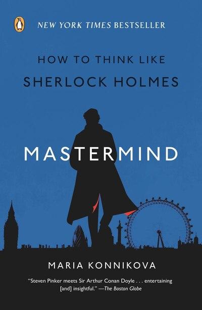 Mastermind: How To Think Like Sherlock Holmes by Maria Konnikova