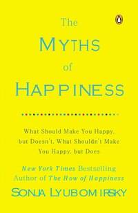 The Myths Of Happiness: What Should Make You Happy, But Doesn't, What Shouldn't Make You Happy, But…