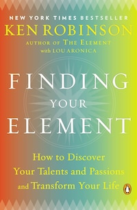 Finding Your Element: How To Discover Your Talents And Passions And Transform Your Life