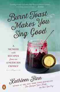 Burnt Toast Makes You Sing Good: A Memoir With Recipes From An American Family by Kathleen Flinn