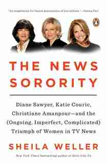 The News Sorority: Diane Sawyer, Katie Couric, Christiane Amanpour--and The (ongoing, Imperfect, Co Mplicated) Triumph by Sheila Weller