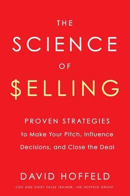 Book The Science Of Selling: Proven Strategies To Make Your Pitch, Influence Decisions, And Close The… by David Hoffeld